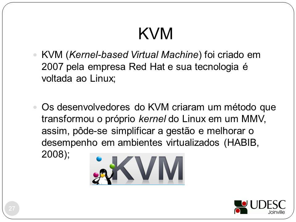 KVM KVM (Kernel-based Virtual Machine) foi criado em 2007 pela empresa Red Hat e sua tecnologia é voltada ao Linux;