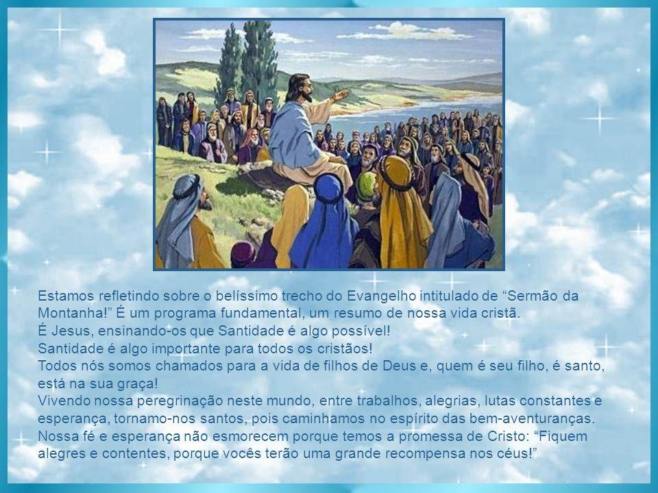 Estamos refletindo sobre o belíssimo trecho do Evangelho intitulado de Sermão da Montanha! É um programa fundamental, um resumo de nossa vida cristã.