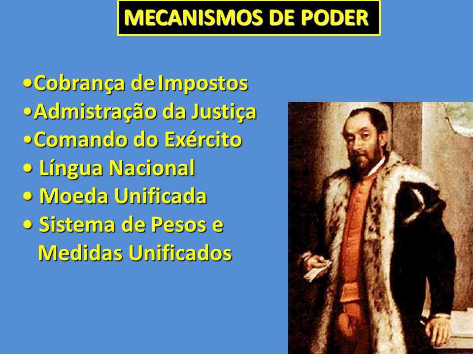 MECANISMOS DE PODER •Cobrança de Impostos. Admistração da Justiça. Comando do Exército. • Língua Nacional.