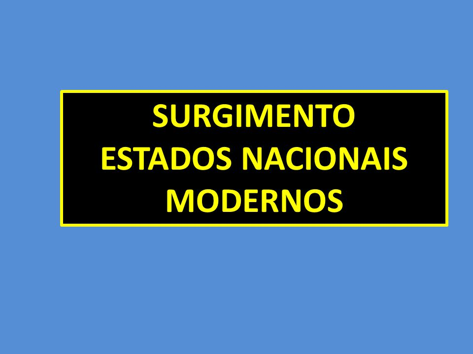 SURGIMENTO ESTADOS NACIONAIS MODERNOS