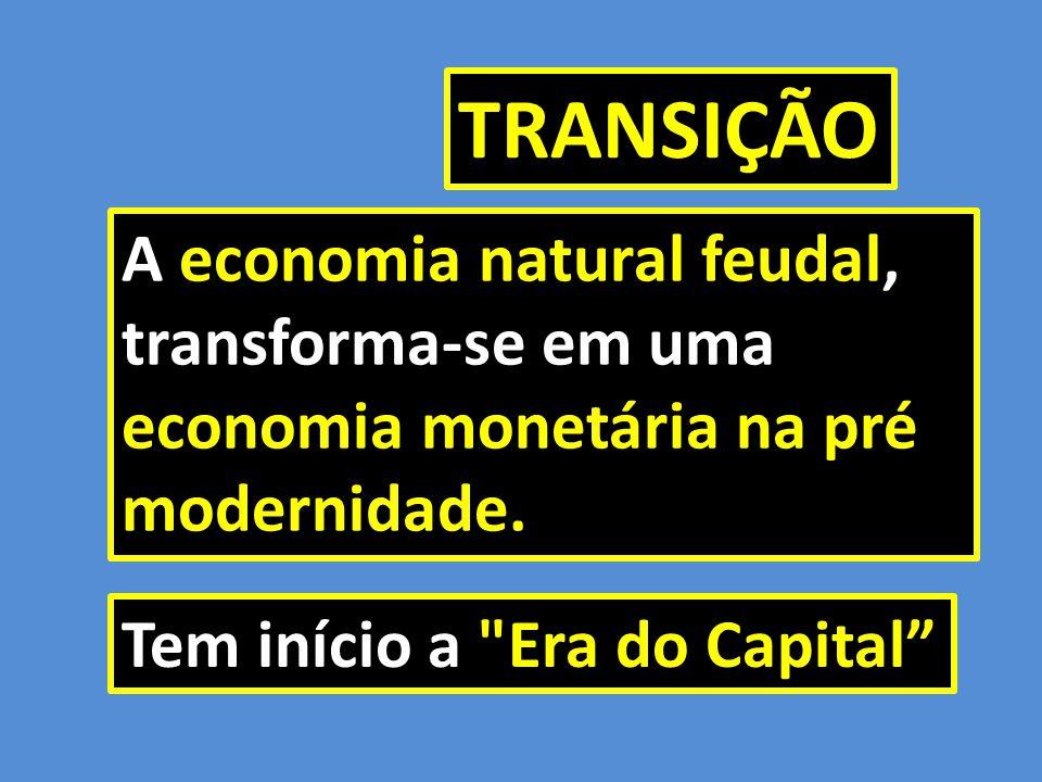 TRANSIÇÃO A economia natural feudal, transforma-se em uma economia monetária na pré modernidade.