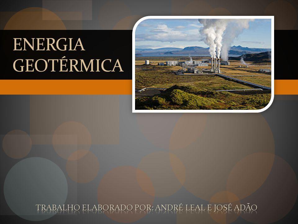 Energia Geotérmica Trabalho elaborado por: André Leal e José Adão