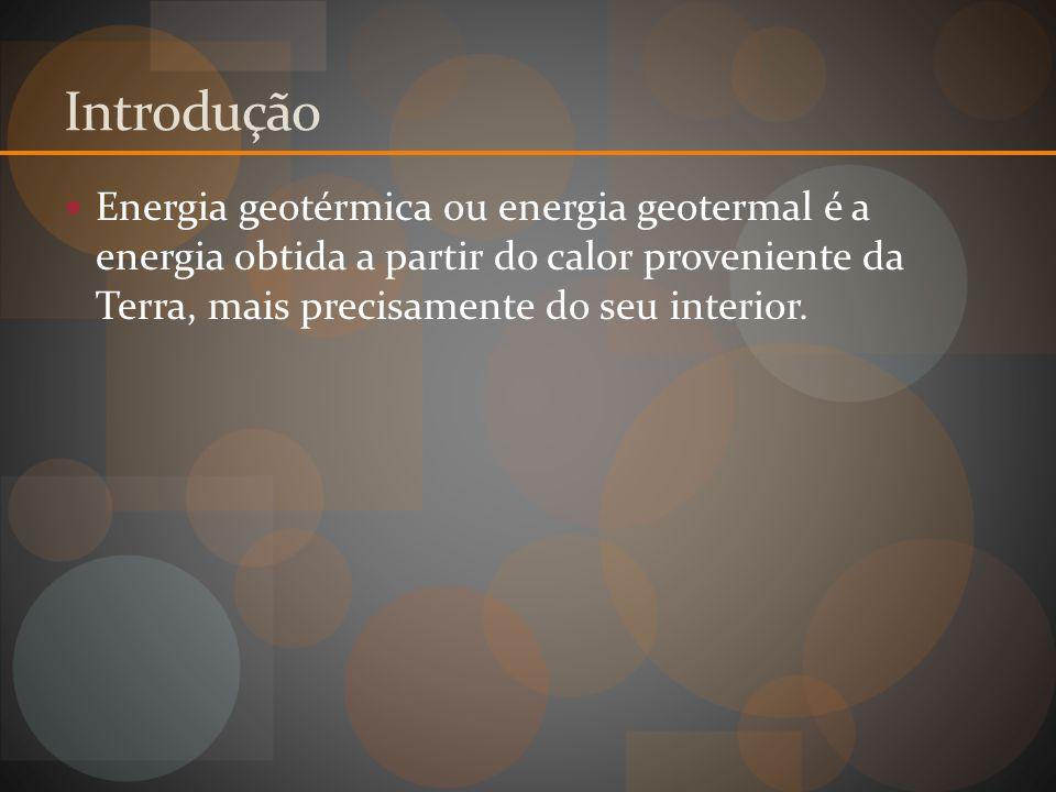 Introdução Energia geotérmica ou energia geotermal é a energia obtida a partir do calor proveniente da Terra, mais precisamente do seu interior.