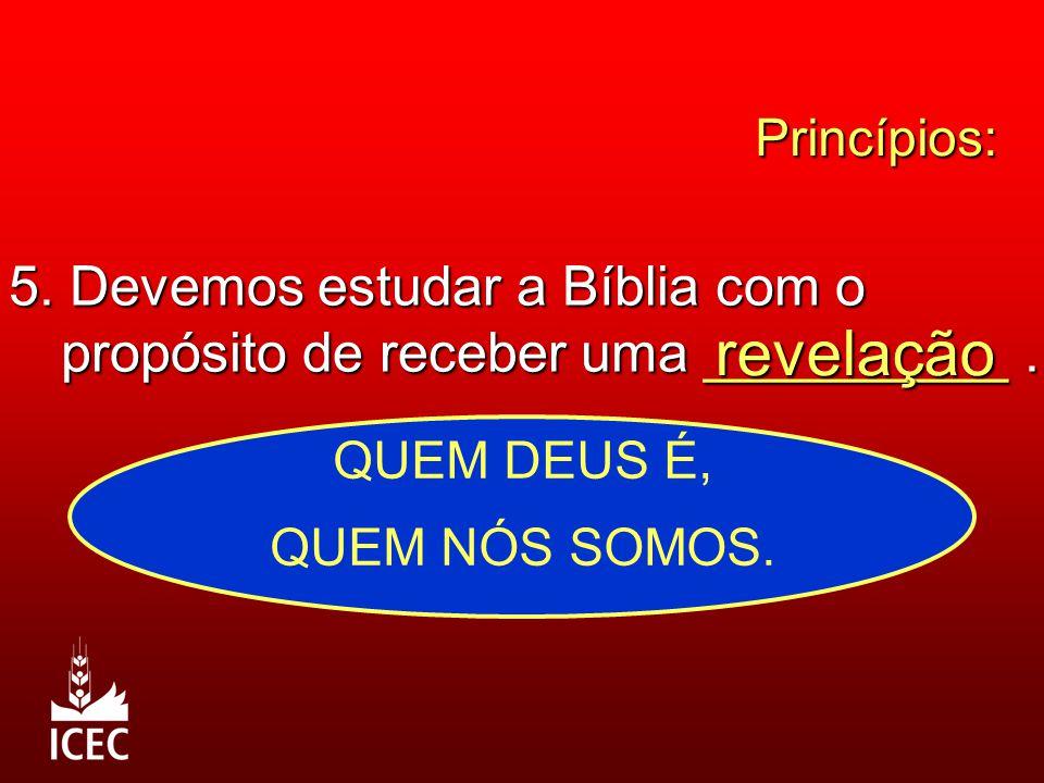Princípios: 5. Devemos estudar a Bíblia com o propósito de receber uma __________ . revelação. QUEM DEUS É,