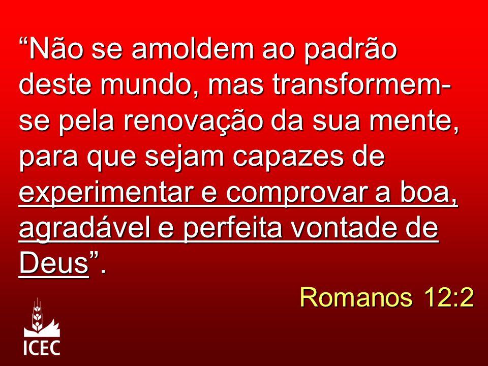 Não se amoldem ao padrão deste mundo, mas transformem-se pela renovação da sua mente, para que sejam capazes de experimentar e comprovar a boa, agradável e perfeita vontade de Deus .