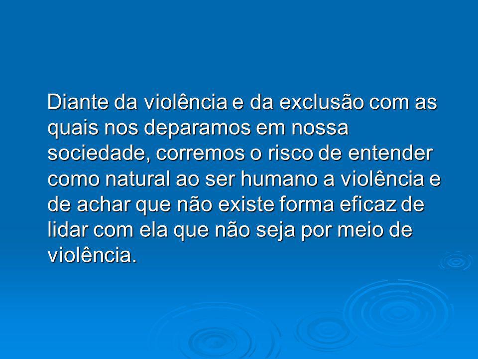 Diante da violência e da exclusão com as quais nos deparamos em nossa sociedade, corremos o risco de entender como natural ao ser humano a violência e de achar que não existe forma eficaz de lidar com ela que não seja por meio de violência.