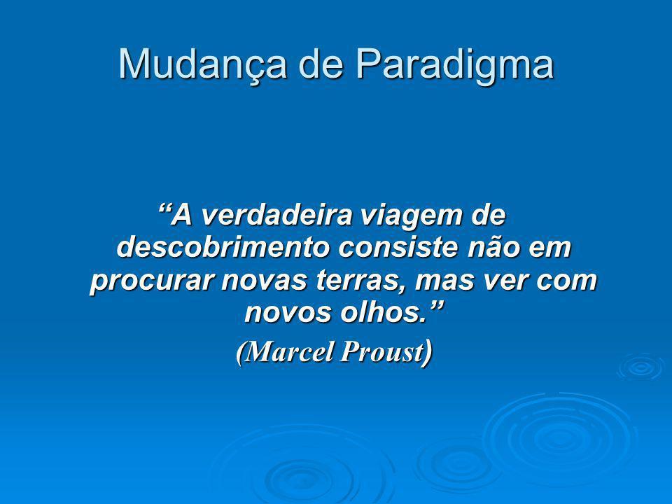 Mudança de Paradigma A verdadeira viagem de descobrimento consiste não em procurar novas terras, mas ver com novos olhos.