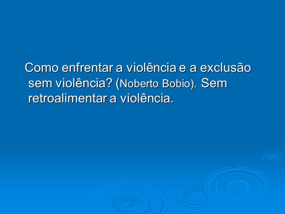 Como enfrentar a violência e a exclusão sem violência. (Noberto Bobio)