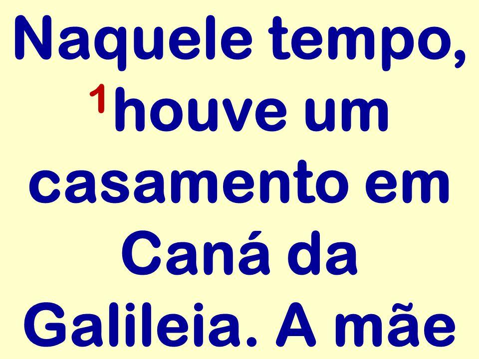 Naquele tempo, 1houve um casamento em Caná da Galileia. A mãe