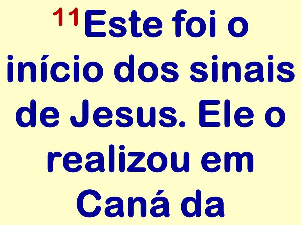 11Este foi o início dos sinais de Jesus. Ele o realizou em Caná da