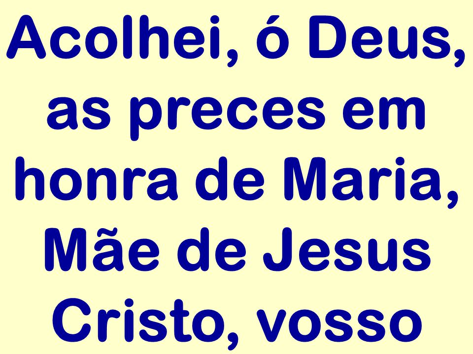 Acolhei, ó Deus, as preces em honra de Maria, Mãe de Jesus Cristo, vosso