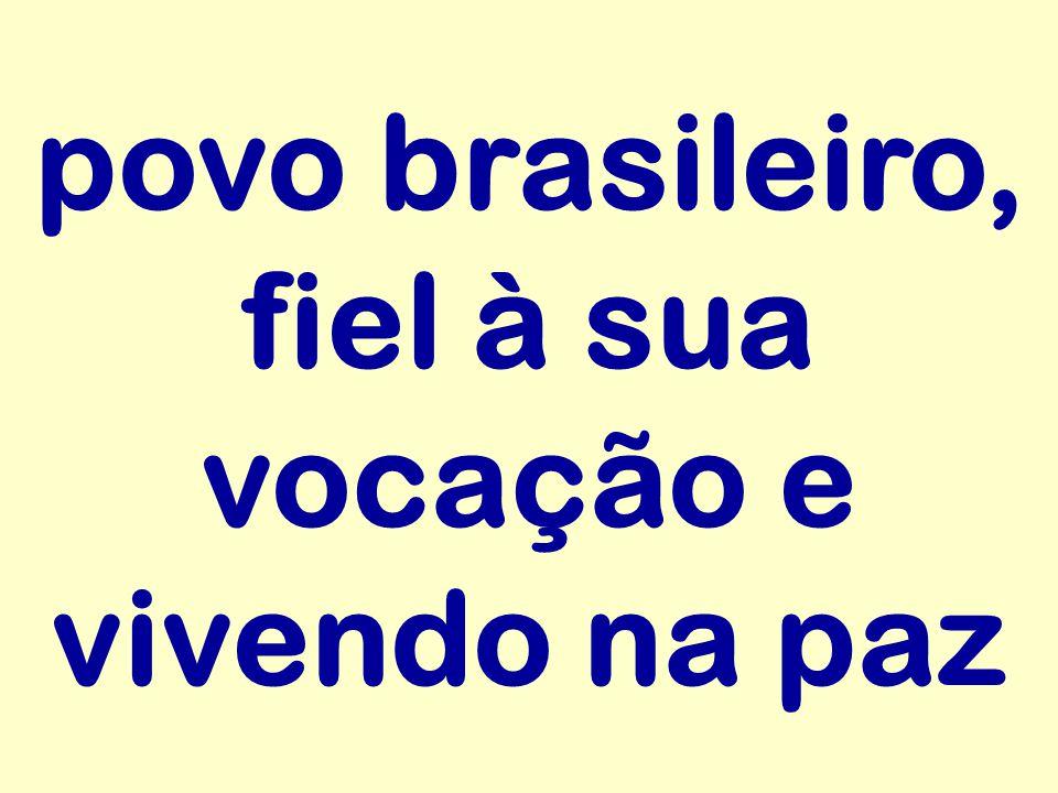 povo brasileiro, fiel à sua vocação e vivendo na paz