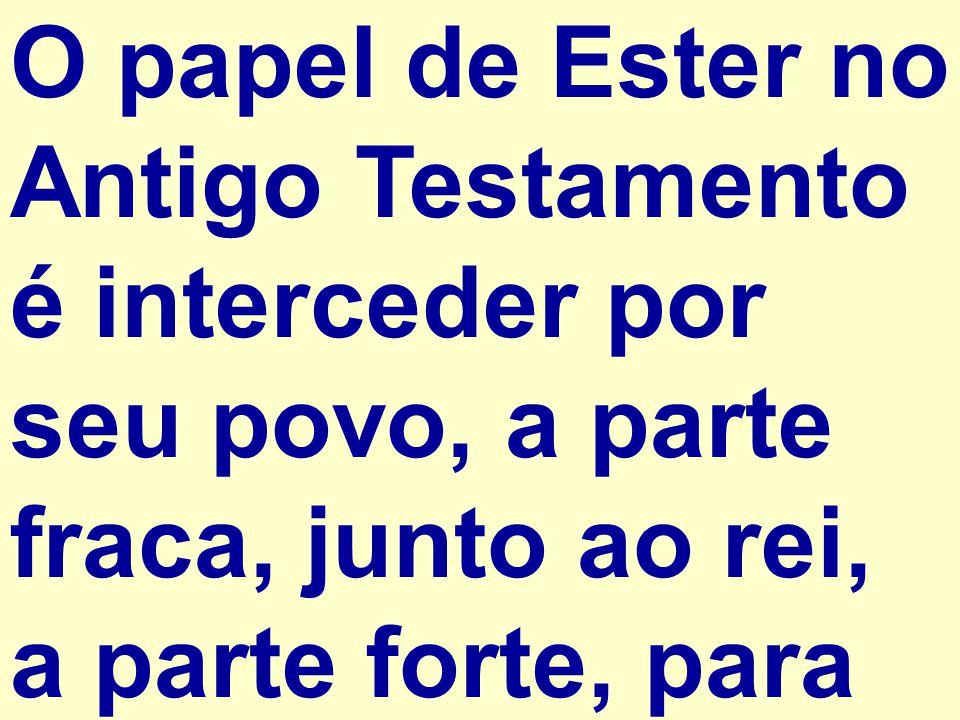 O papel de Ester no Antigo Testamento é interceder por seu povo, a parte fraca, junto ao rei, a parte forte, para