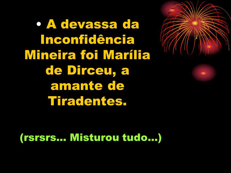 A devassa da Inconfidência Mineira foi Marília de Dirceu, a amante de Tiradentes.