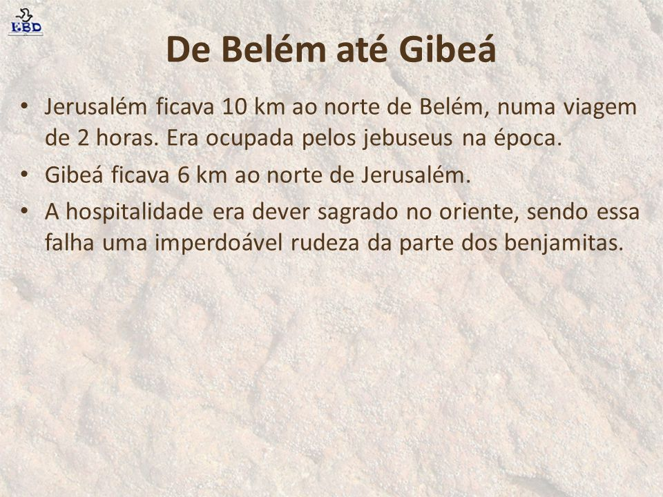 De Belém até Gibeá Jerusalém ficava 10 km ao norte de Belém, numa viagem de 2 horas. Era ocupada pelos jebuseus na época.