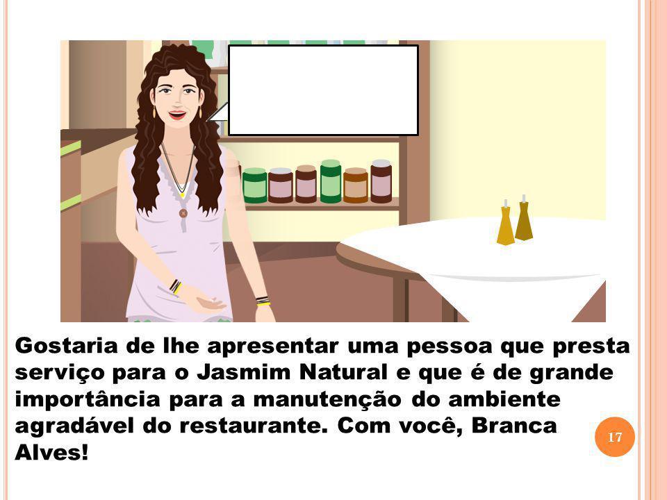 Gostaria de lhe apresentar uma pessoa que presta serviço para o Jasmim Natural e que é de grande importância para a manutenção do ambiente agradável do restaurante.
