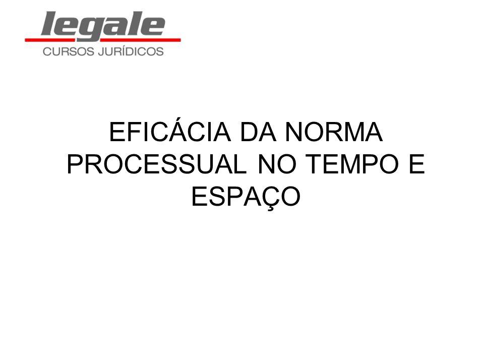 EFICÁCIA DA NORMA PROCESSUAL NO TEMPO E ESPAÇO