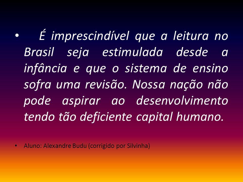 É imprescindível que a leitura no Brasil seja estimulada desde a infância e que o sistema de ensino sofra uma revisão. Nossa nação não pode aspirar ao desenvolvimento tendo tão deficiente capital humano.