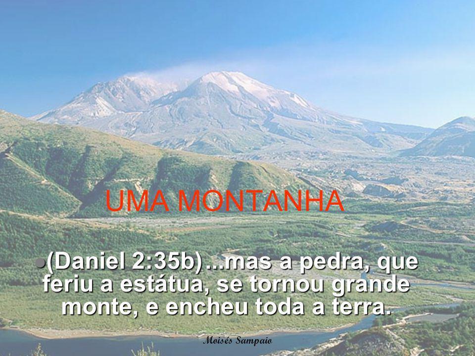 UMA MONTANHA (Daniel 2:35b) ...mas a pedra, que feriu a estátua, se tornou grande monte, e encheu toda a terra.