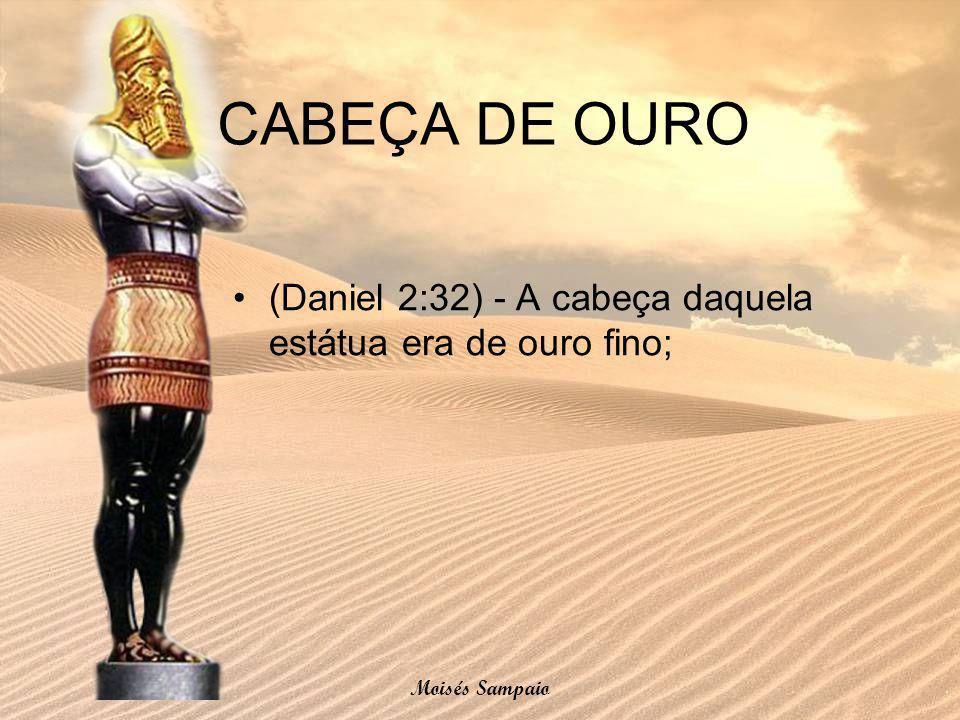 CABEÇA DE OURO (Daniel 2:32) - A cabeça daquela estátua era de ouro fino; Moisés Sampaio