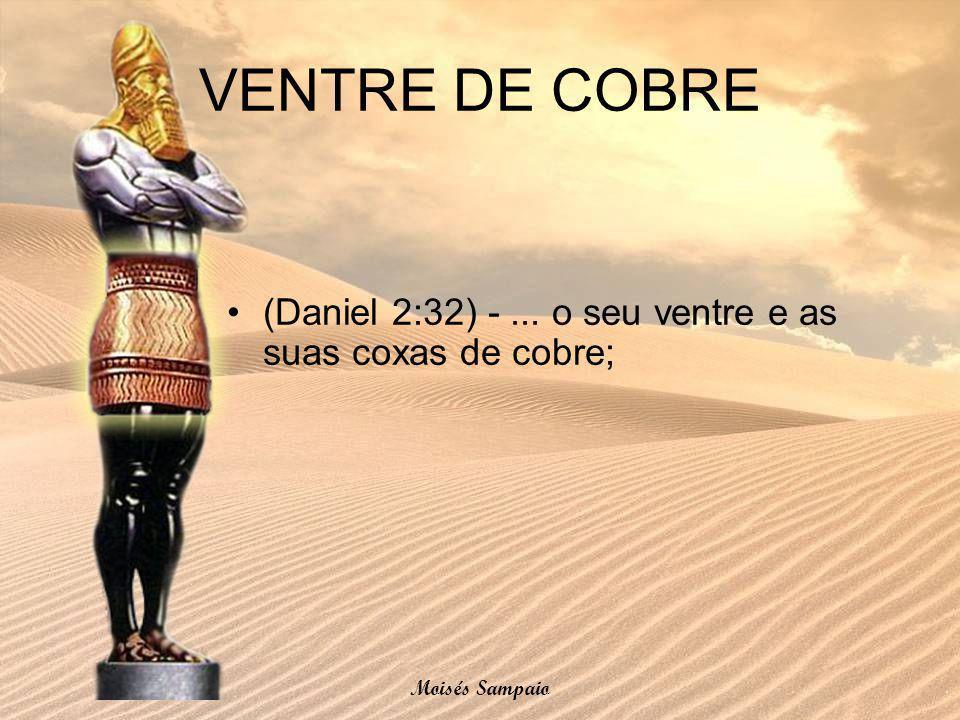 VENTRE DE COBRE (Daniel 2:32) - ... o seu ventre e as suas coxas de cobre; Moisés Sampaio