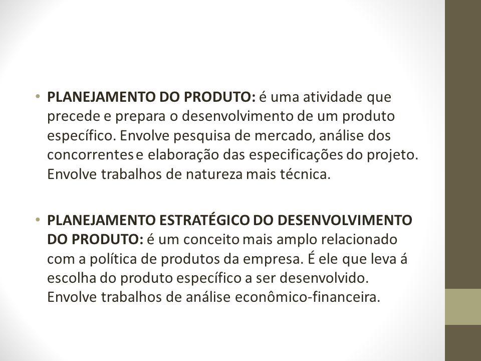 PLANEJAMENTO DO PRODUTO: é uma atividade que precede e prepara o desenvolvimento de um produto específico. Envolve pesquisa de mercado, análise dos concorrentes e elaboração das especificações do projeto. Envolve trabalhos de natureza mais técnica.