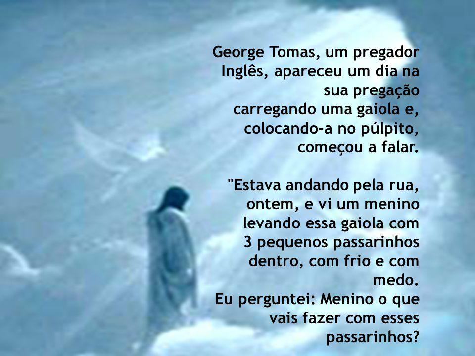 George Tomas, um pregador Inglês, apareceu um dia na sua pregação carregando uma gaiola e, colocando-a no púlpito, começou a falar.
