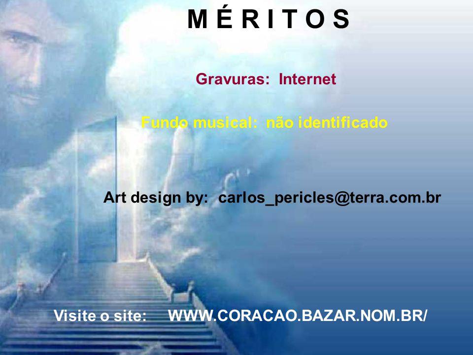 M É R I T O S Gravuras: Internet Fundo musical: não identificado