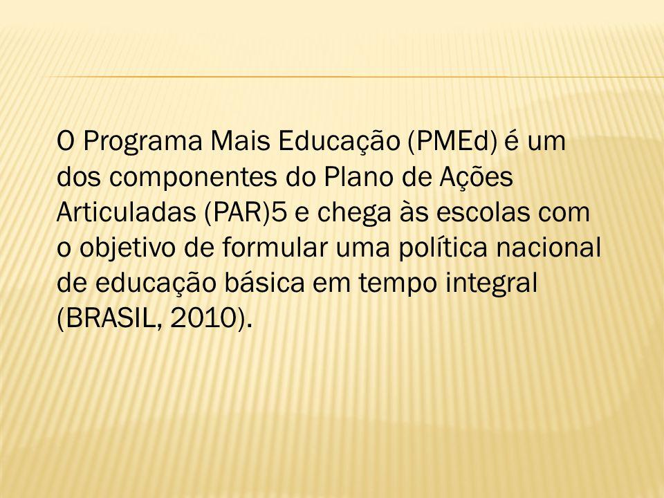 O Programa Mais Educação (PMEd) é um dos componentes do Plano de Ações Articuladas (PAR)5 e chega às escolas com o objetivo de formular uma política nacional de educação básica em tempo integral (BRASIL, 2010).