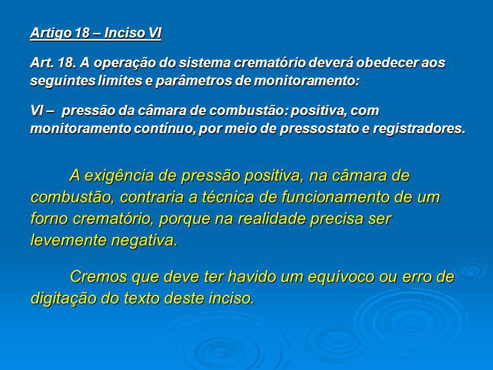 Artigo 18 – Inciso VI Art. 18. A operação do sistema crematório deverá obedecer aos seguintes limites e parâmetros de monitoramento: