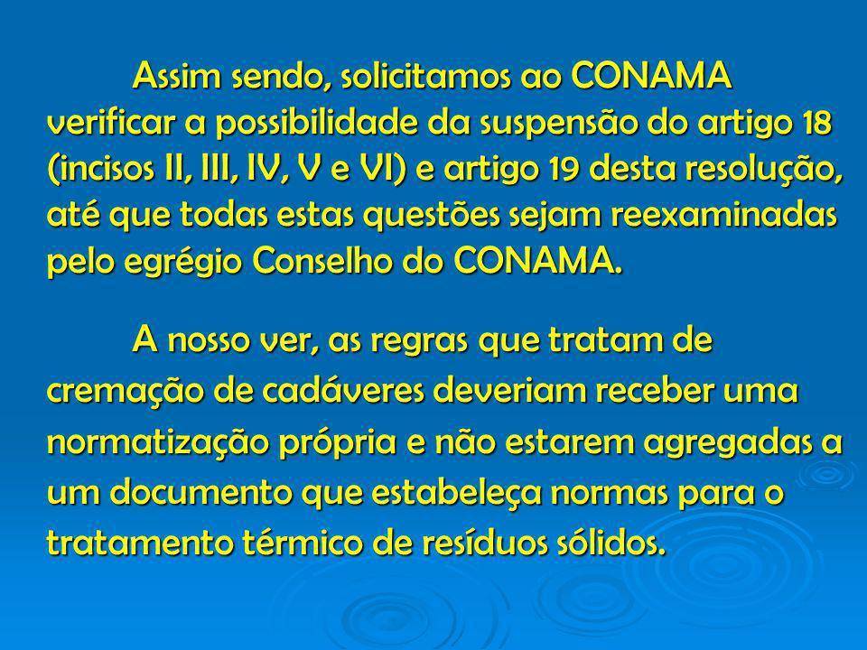 Assim sendo, solicitamos ao CONAMA verificar a possibilidade da suspensão do artigo 18 (incisos II, III, IV, V e VI) e artigo 19 desta resolução, até que todas estas questões sejam reexaminadas pelo egrégio Conselho do CONAMA.
