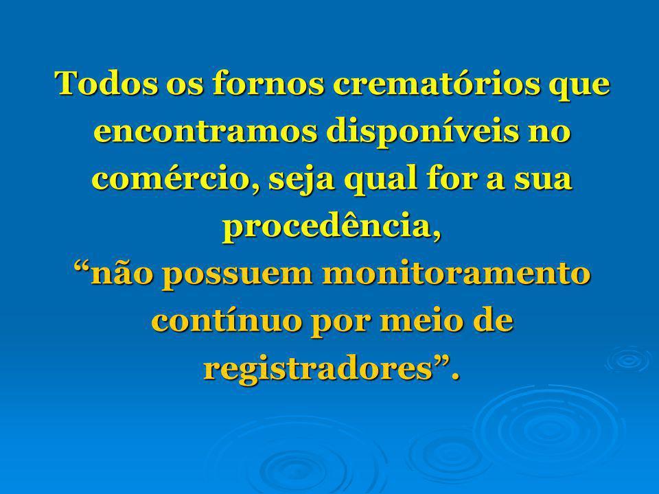 Todos os fornos crematórios que encontramos disponíveis no comércio, seja qual for a sua procedência, não possuem monitoramento contínuo por meio de registradores .