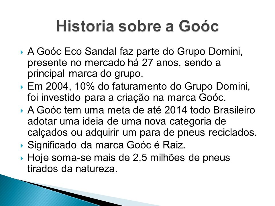 Historia sobre a Goóc A Goóc Eco Sandal faz parte do Grupo Domini, presente no mercado há 27 anos, sendo a principal marca do grupo.