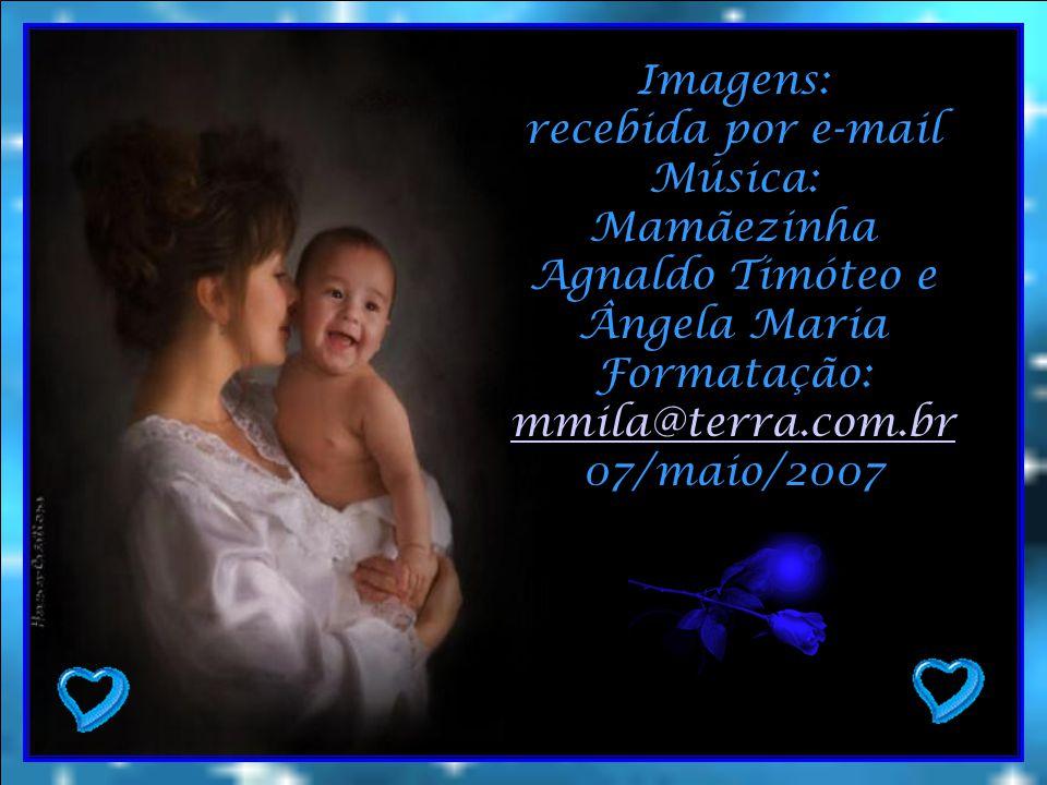 Imagens: recebida por e-mail. Música: Mamãezinha. Agnaldo Timóteo e. Ângela Maria. Formatação: