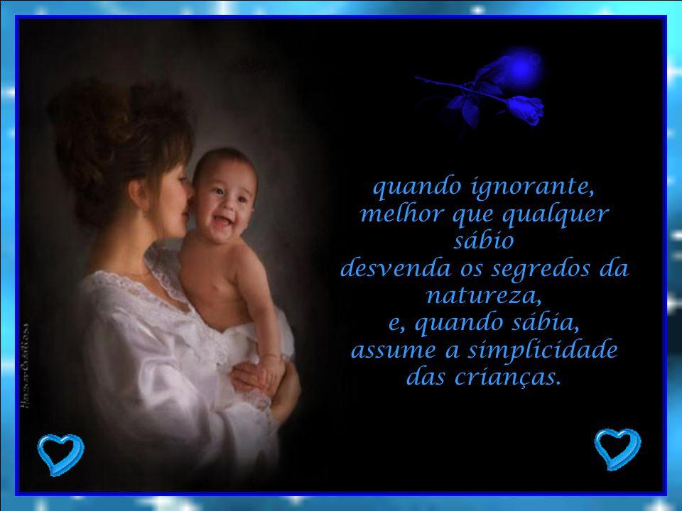 quando ignorante, melhor que qualquer sábio desvenda os segredos da natureza, e, quando sábia, assume a simplicidade das crianças.