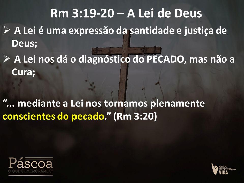 Rm 3:19-20 – A Lei de Deus A Lei é uma expressão da santidade e justiça de Deus; A Lei nos dá o diagnóstico do PECADO, mas não a Cura;