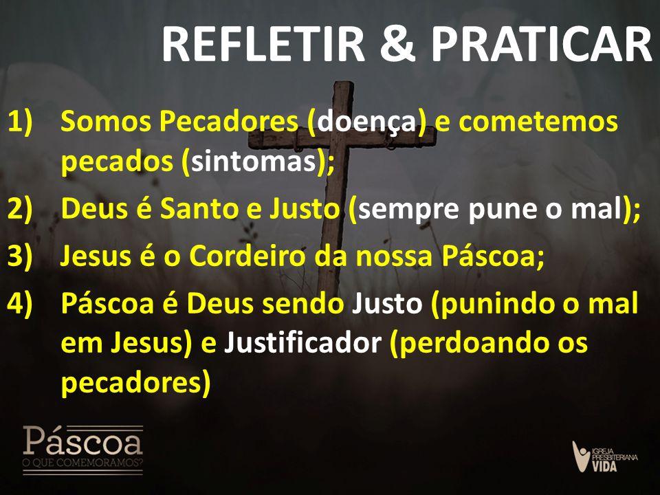REFLETIR & PRATICAR Somos Pecadores (doença) e cometemos pecados (sintomas); Deus é Santo e Justo (sempre pune o mal);