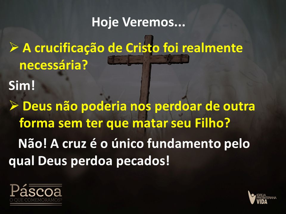 Hoje Veremos... A crucificação de Cristo foi realmente necessária Sim! Deus não poderia nos perdoar de outra forma sem ter que matar seu Filho