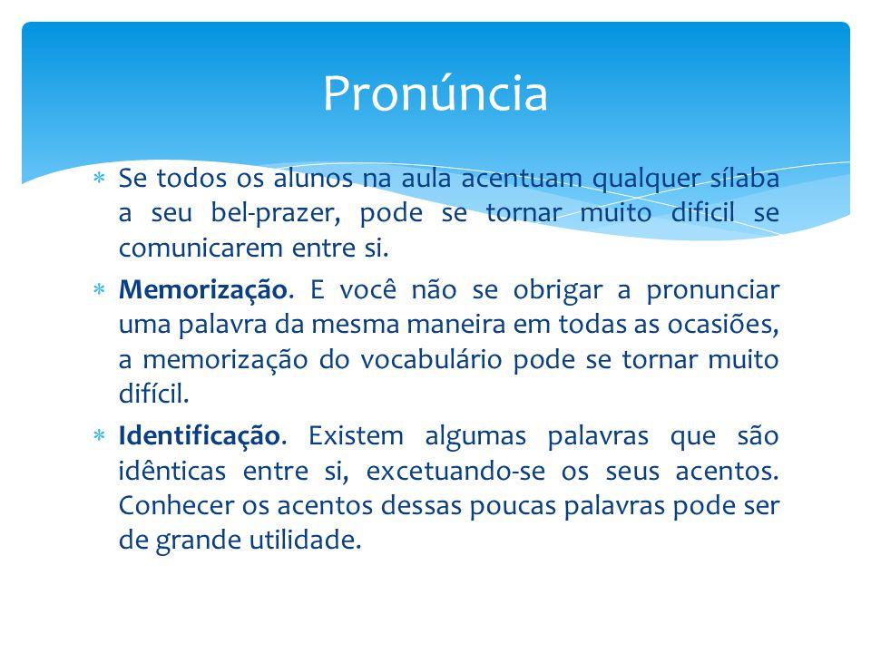 Pronúncia Se todos os alunos na aula acentuam qualquer sílaba a seu bel-prazer, pode se tornar muito dificil se comunicarem entre si.