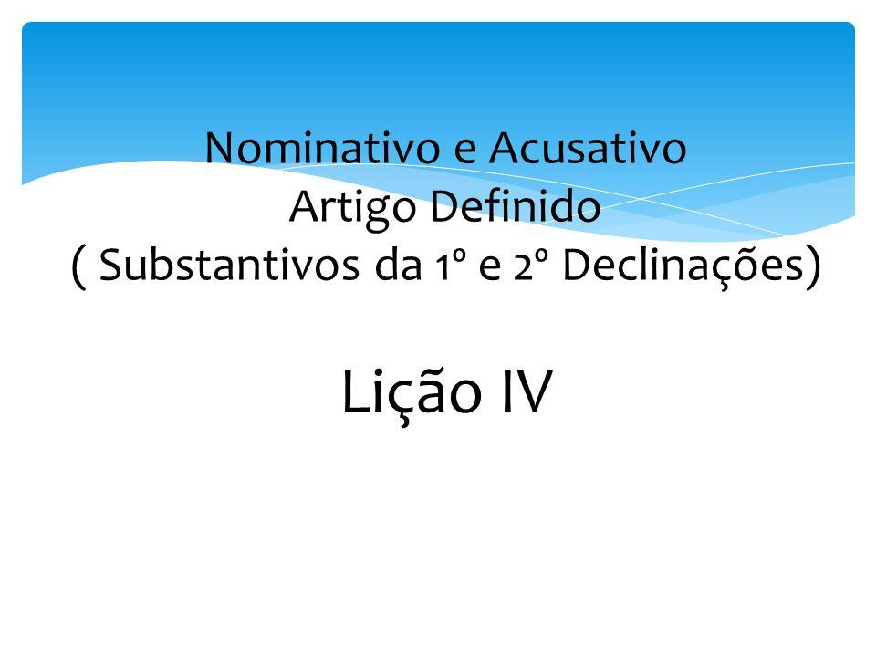 Nominativo e Acusativo Artigo Definido ( Substantivos da 1º e 2º Declinações) Lição IV