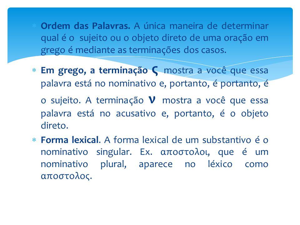 Ordem das Palavras. A única maneira de determinar qual é o sujeito ou o objeto direto de uma oração em grego é mediante as terminações dos casos.