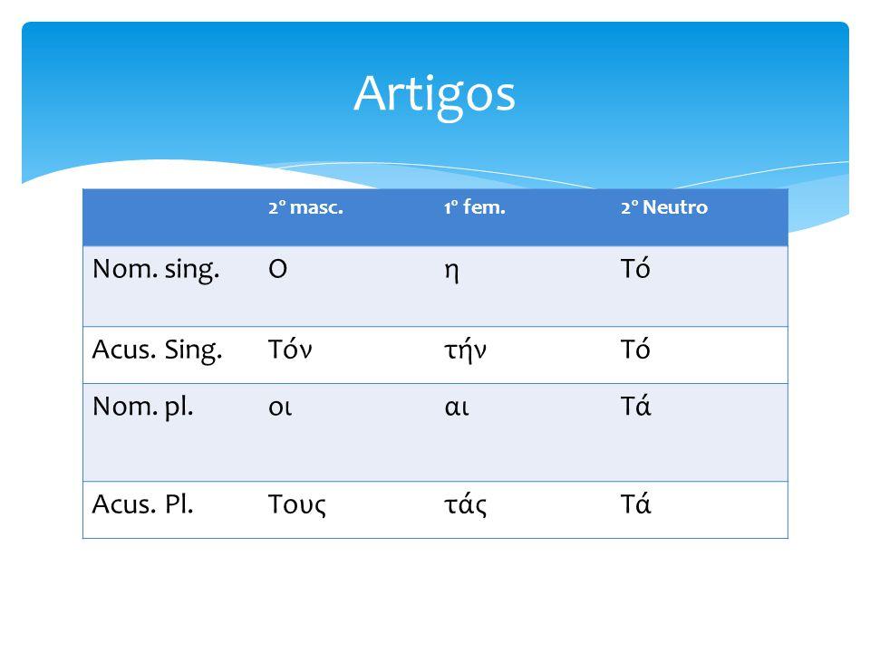 Artigos Nom. sing. Ο η Τό Acus. Sing. Τόν τήν Nom. pl. οι αι Τά