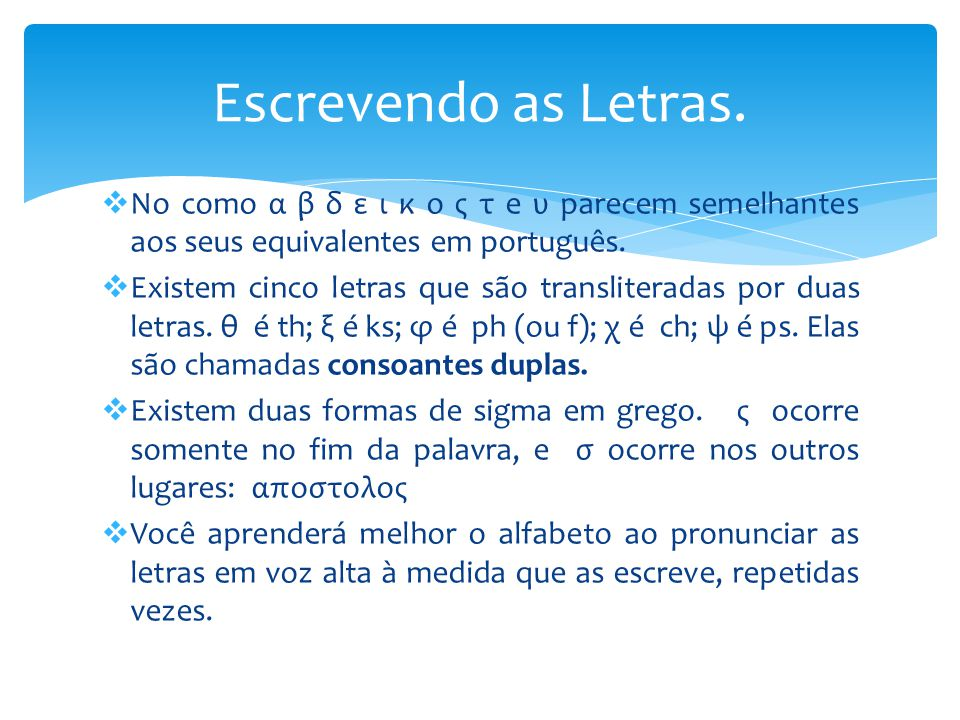 Escrevendo as Letras. No como α β δ ε ι κ ο ς τ e υ parecem semelhantes aos seus equivalentes em português.