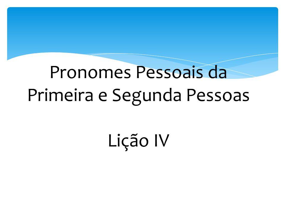 Pronomes Pessoais da Primeira e Segunda Pessoas Lição IV
