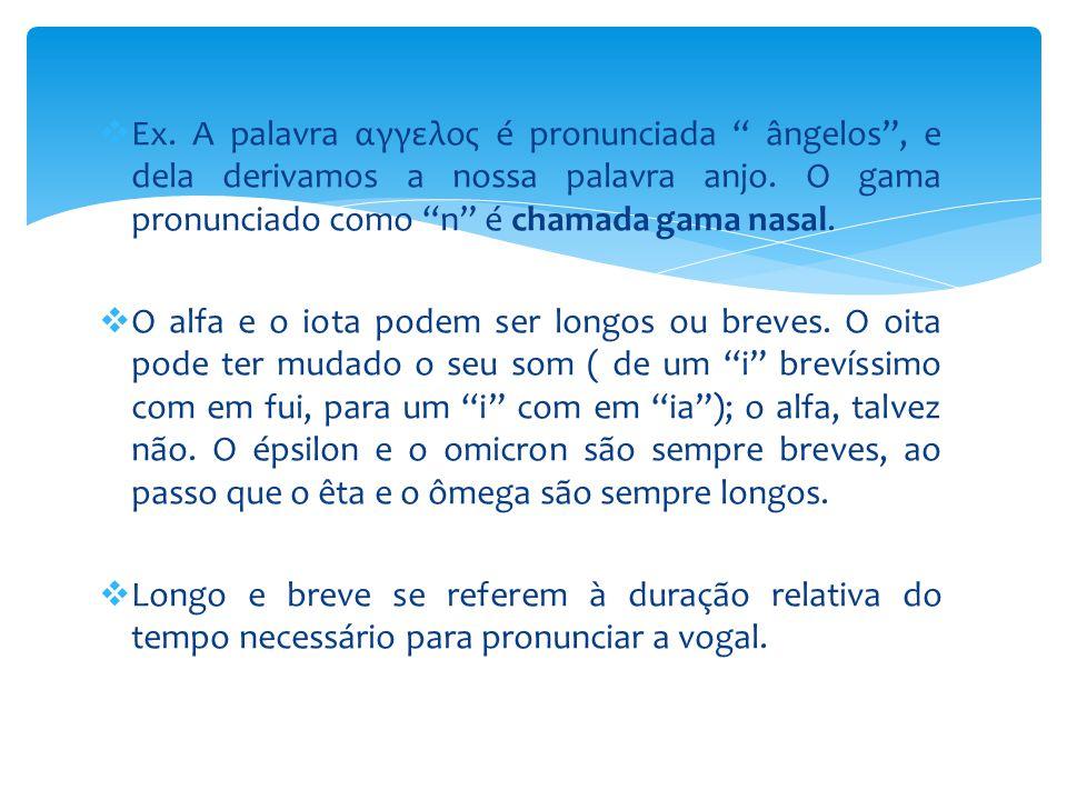 Ex. A palavra αγγελος é pronunciada ângelos , e dela derivamos a nossa palavra anjo. O gama pronunciado como n é chamada gama nasal.