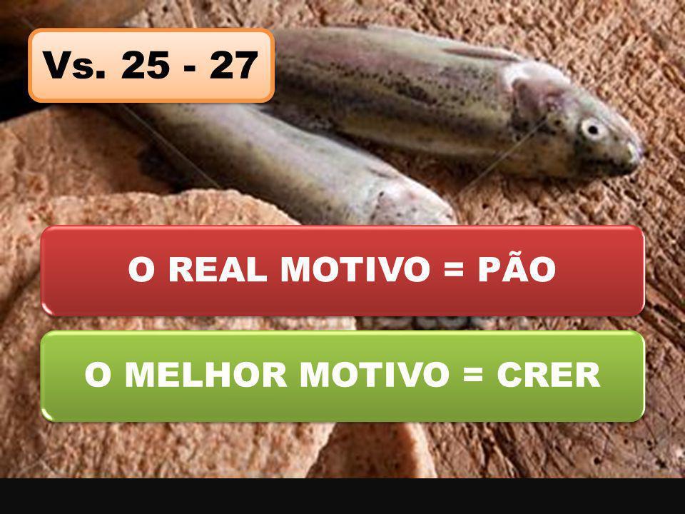 Vs. 25 - 27 O REAL MOTIVO = PÃO O MELHOR MOTIVO = CRER