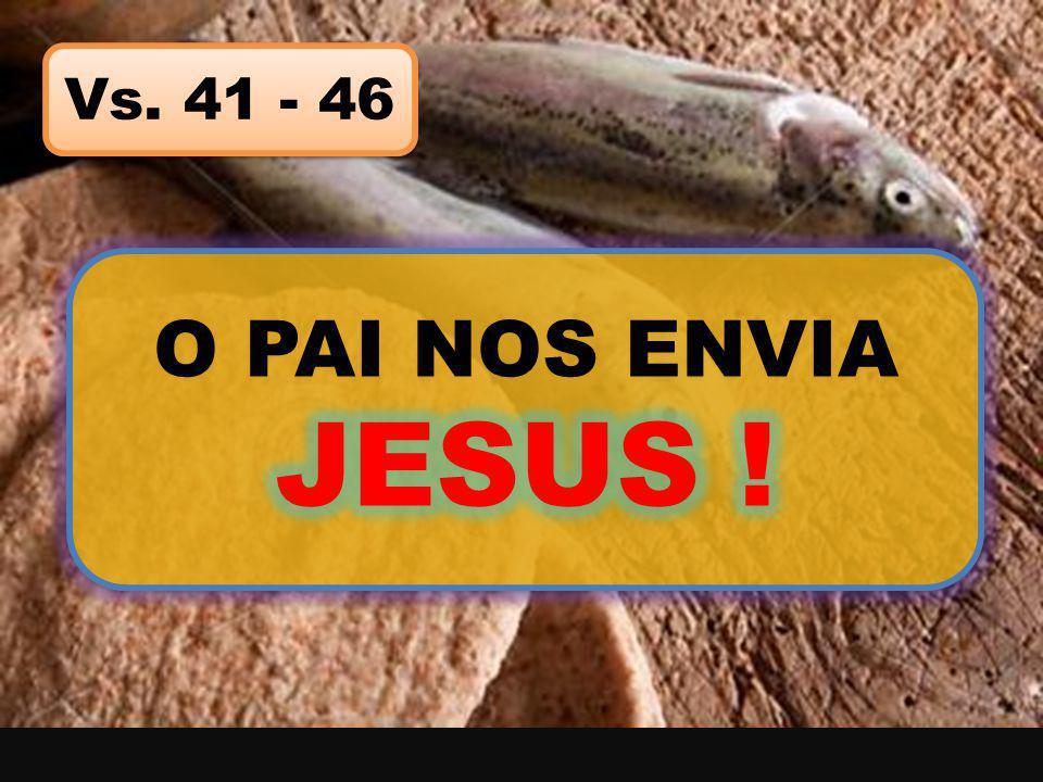 Vs. 41 - 46 O PAI NOS ENVIA JESUS !