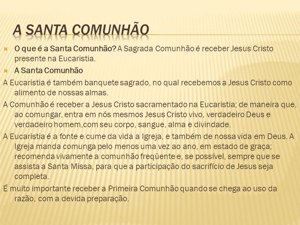 A SANTA COMUNHÃO O que é a Santa Comunhão A Sagrada Comunhão é receber Jesus Cristo presente na Eucaristia.
