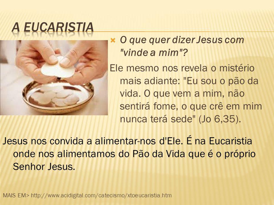 A eucaristia O que quer dizer Jesus com vinde a mim