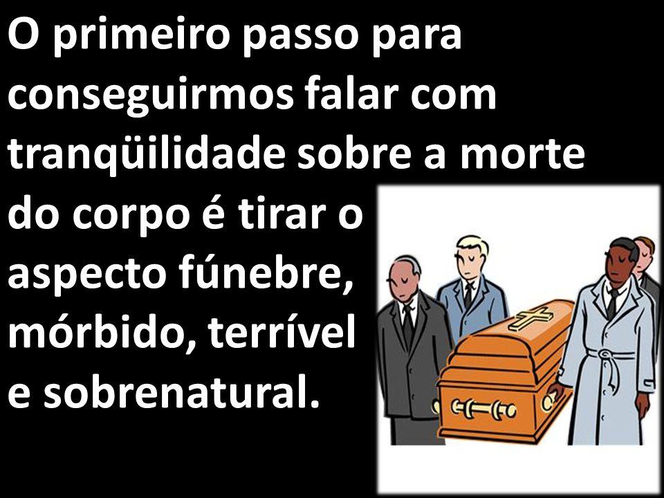 O primeiro passo para conseguirmos falar com tranqüilidade sobre a morte do corpo é tirar o aspecto fúnebre, mórbido, terrível e sobrenatural.